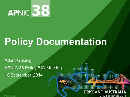 Policy Documentation Adam Gosling APNIC 38 Policy SIG Meeting 18 September 2014.