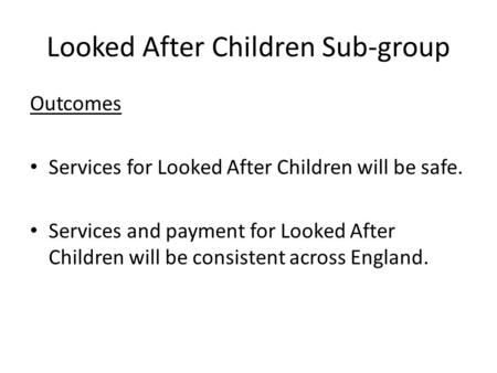 Looked After Children Sub-group Outcomes Services for Looked After Children will be safe. Services and payment for Looked After Children will be consistent.