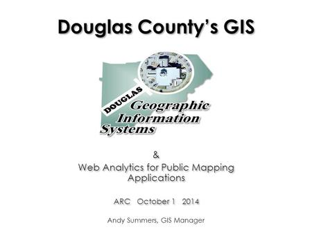 Douglas County's GIS & Web Analytics for Public Mapping Applications ARC October 1 2014 & Web Analytics for Public Mapping Applications ARC October 1 2014.