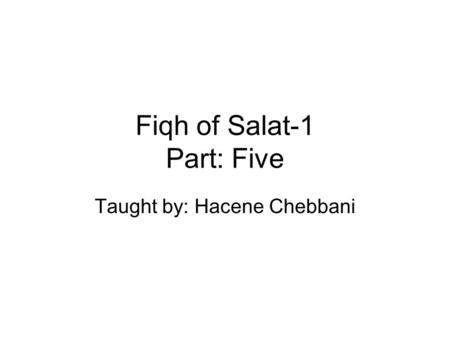 Fiqh of Salat-1 Part: Five Taught by: Hacene Chebbani.