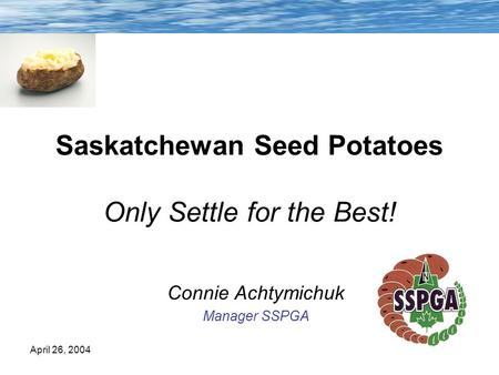 April 26, 2004 Saskatchewan Seed Potatoes Only Settle for the Best! Connie Achtymichuk Manager SSPGA.