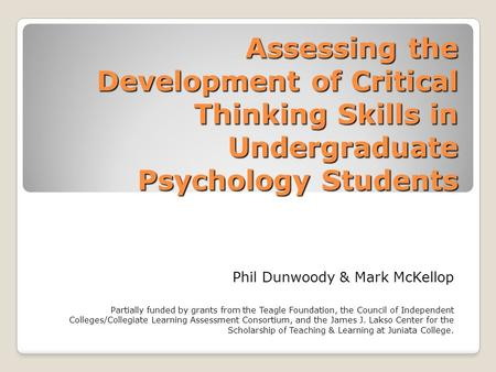 Assessing the Development of Critical Thinking Skills in Undergraduate Psychology Students Phil Dunwoody & Mark McKellop Partially funded by grants from.