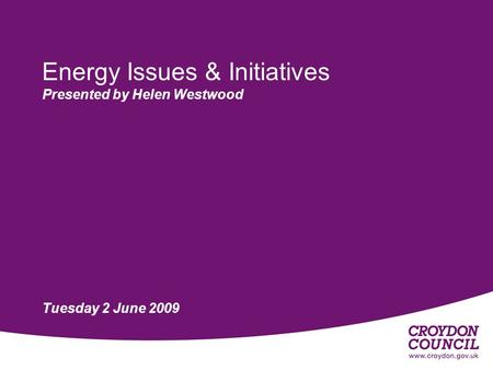 Energy Issues & Initiatives Presented by Helen Westwood Tuesday 2 June 2009.