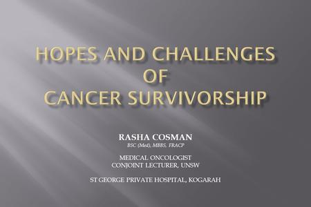RASHA COSMAN BSC (Med), MBBS, FRACP MEDICAL ONCOLOGIST CONJOINT LECTURER, UNSW ST GEORGE PRIVATE HOSPITAL, KOGARAH.