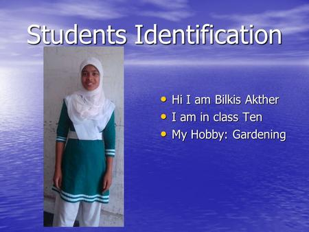 Students Identification Hi I am Bilkis Akther Hi I am Bilkis Akther I am in class Ten I am in class Ten My Hobby: Gardening My Hobby: Gardening.