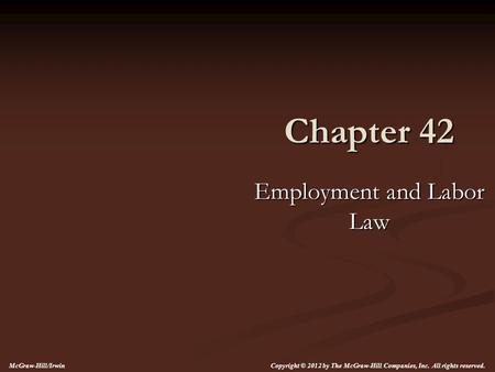 Chapter 42 Employment and Labor Law Copyright © 2012 by The McGraw-Hill Companies, Inc. All rights reserved. McGraw-Hill/Irwin.