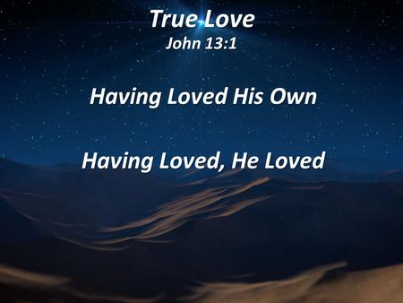 True Love John 13:1 Having Loved His Own Having Loved, He Loved.
