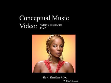 "Conceptual Music Video: ""Mary J Blige: Just Fine"" Slavi, Sheridan & Jon ↑ Didn't do much."
