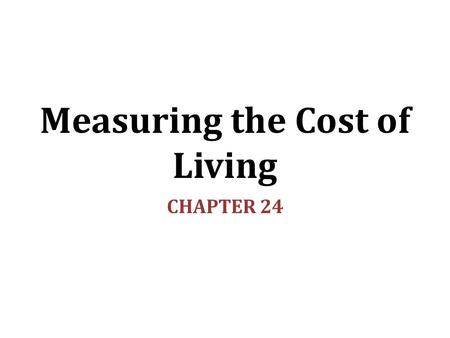 Measuring the Cost of Living CHAPTER 24. In this chapter, look for the answers to these questions: What is the Consumer Price Index (CPI)? How is it calculated?
