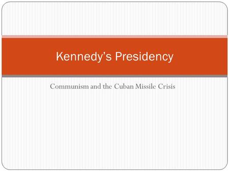 Communism and the Cuban Missile Crisis Kennedy's Presidency.