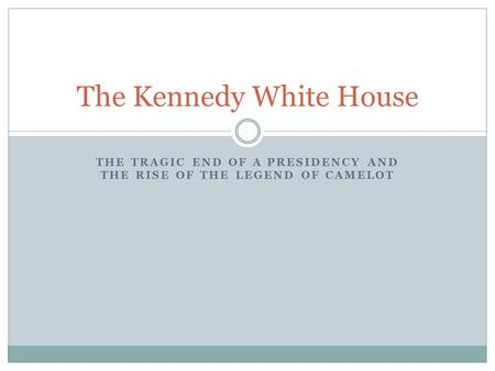 THE TRAGIC END OF A PRESIDENCY AND THE RISE OF THE LEGEND OF CAMELOT The Kennedy White House.
