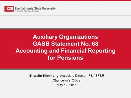 Auxiliary Organizations GASB Statement No. 68 Accounting and Financial Reporting for Pensions Sheralin Klinthong, Associate Director, FS / SFSR Chancellor's.