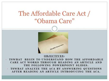 OBJECTIVES: TSWBAT BEGIN TO UNDERSTAND HOW THE AFFORDABLE CARE ACT WORKS THROUGH READING AN ARTICLE AND THE FOLLOWING POWERPOINT SLIDES. TSWBAT ANALYZE.