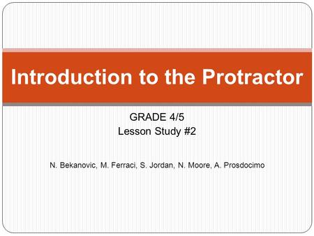 GRADE 4/5 Lesson Study #2 N. Bekanovic, M. Ferraci, S. Jordan, N. Moore, A. Prosdocimo Introduction to the Protractor.