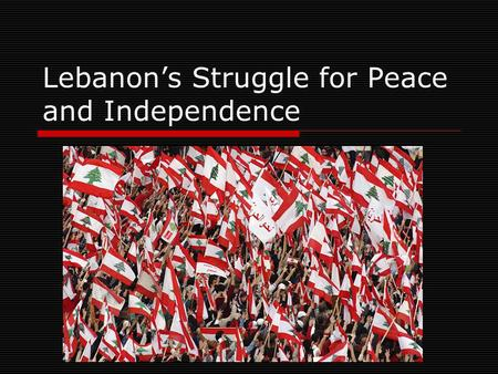 Lebanon's Struggle for Peace and Independence. Outline  About Lebanon About Lebanon  History of Lebanon History of Lebanon  Lebanese Civil War Lebanese.