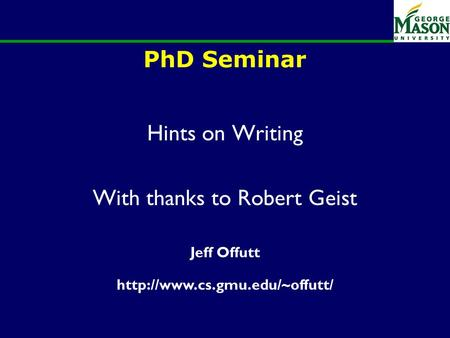 PhD Seminar Hints on Writing With thanks to Robert Geist Jeff Offutt