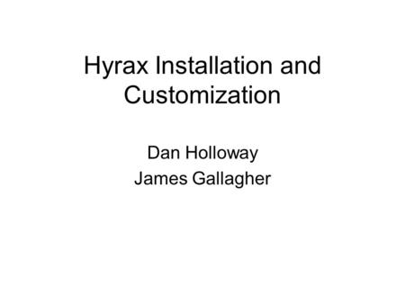 Hyrax Installation and Customization Dan Holloway James Gallagher.