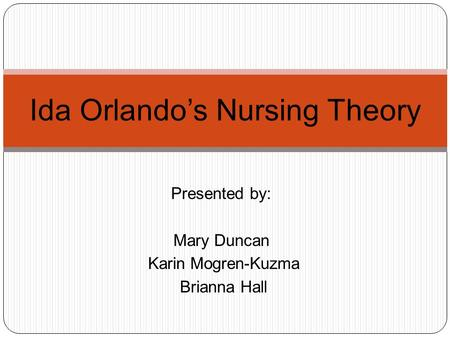 Presented by: Mary Duncan Karin Mogren-Kuzma Brianna Hall Ida Orlando's Nursing Theory.