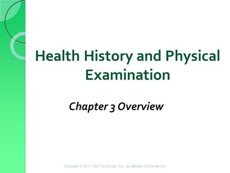 Health History and Physical Examination Chapter 3 Overview Copyright © 2011, 2007 by Mosby, Inc., an affiliate of Elsevier Inc.