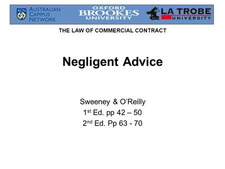 THE LAW OF COMMERCIAL CONTRACT Negligent Advice Sweeney & O'Reilly 1 st Ed. pp 42 – 50 2 nd Ed. Pp 63 - 70.