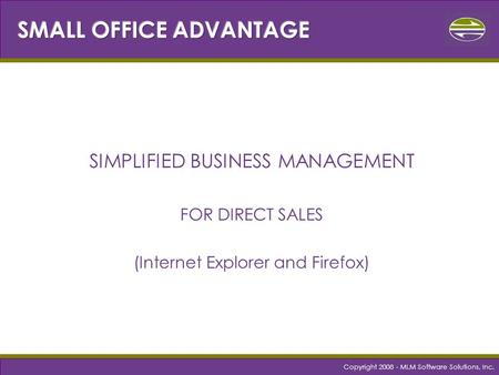 Copyright 2008 - MLM Software Solutions, Inc. SIMPLIFIED BUSINESS MANAGEMENT FOR DIRECT SALES (Internet Explorer and Firefox)