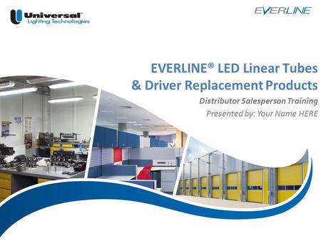 | 1 EVERLINE® LED Linear Tubes & Driver Replacement Products Distributor Salesperson Training Presented by: Your Name HERE.