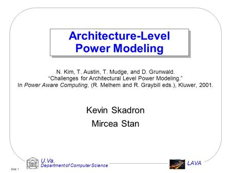 "Slide 1 U.Va. Department of Computer Science LAVA Architecture-Level Power Modeling N. Kim, T. Austin, T. Mudge, and D. Grunwald. ""Challenges for Architectural."