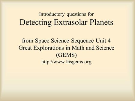 Introductory questions for Detecting Extrasolar Planets from Space Science Sequence Unit 4 Great Explorations in Math and Science (GEMS)