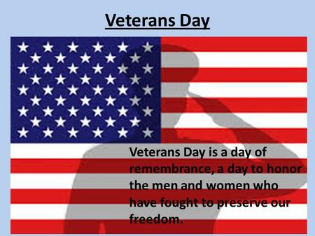 Veterans Day Veterans Day is a day of remembrance, a day to honor the men and women who have fought to preserve our freedom.