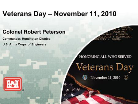 US Army Corps of Engineers BUILDING STRONG ® Veterans Day – November 11, 2010 Colonel Robert Peterson Commander, Huntington District U.S. Army Corps of.