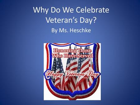 Why Do We Celebrate Veteran's Day? By Ms. Heschke.