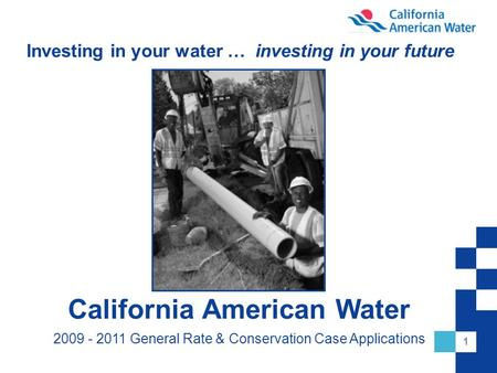 1 Investing in your water … investing in your future California American Water 2009 - 2011 General Rate & Conservation Case Applications.