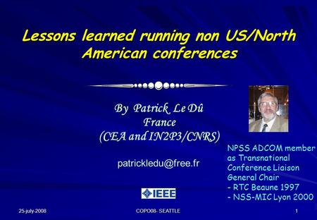 25-july-2008 COPO08- SEATTLE 1 Lessons learned running non US/North American conferences By Patrick Le Dû France (CEA and IN2P3/CNRS)