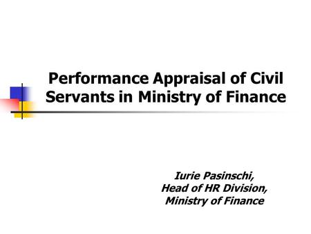 Iurie Pasinschi, Head of HR Division, Ministry of Finance Performance Appraisal of Civil Servants in Ministry of Finance.