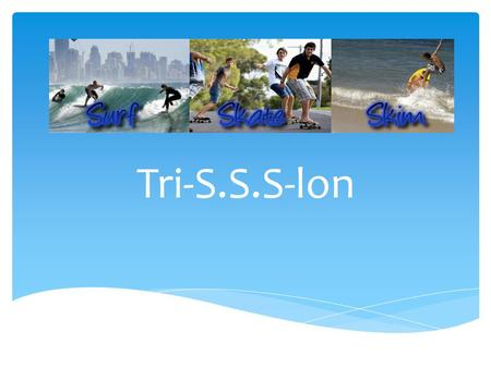 Tri-S.S.S-lon.  Triathlon-style surf and skate event  3 events; surf heat, long board skateboard time trial, skimboard heat  Points system  1 day.