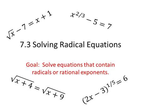 7.3 Solving Radical Equations Goal: Solve equations that contain radicals or rational exponents.
