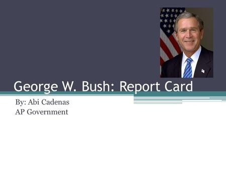 George W. Bush: Report Card By: Abi Cadenas AP Government.
