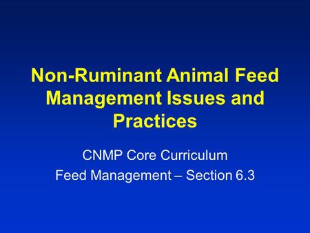 Non-Ruminant Animal Feed Management Issues and Practices CNMP Core Curriculum Feed Management – Section 6.3.