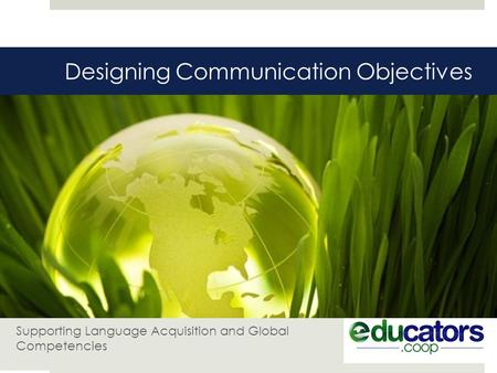 Designing Communication Objectives Supporting Language Acquisition and Global Competencies.