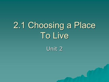 2.1 Choosing a Place To Live Unit 2. When choosing a place to live you should consider the following about the location:  Region  Community  Neighborhood.
