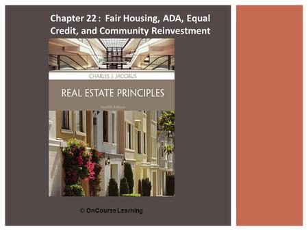 © OnCourse Learning Chapter 22 : Fair Housing, ADA, Equal Credit, and Community Reinvestment.