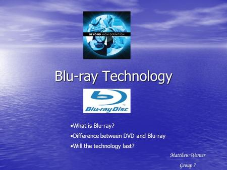 Blu-ray Technology What is Blu-ray? Difference between DVD and Blu-ray Will the technology last? Matthew Werner Group 7.