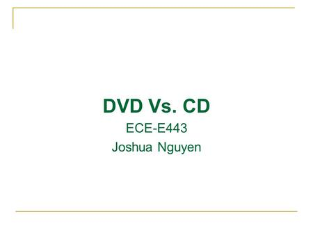 DVD Vs. CD ECE-E443 Joshua Nguyen. Presentation Agenda Compare DVD and CD disc Overview DVD disc format Compare DVD and CD schematic DVD vs. CD vs. Blue-ray.