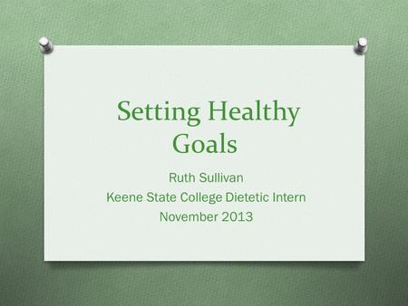 Setting Healthy Goals Ruth Sullivan Keene State College Dietetic Intern November 2013.
