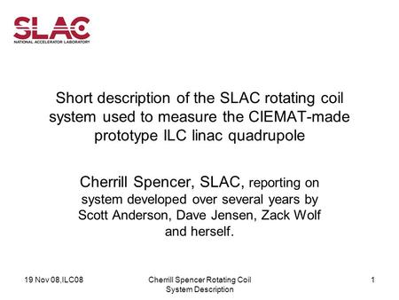 19 Nov 08,ILC08Cherrill Spencer Rotating Coil System Description 1 Short description of the SLAC rotating coil system used to measure the CIEMAT-made prototype.