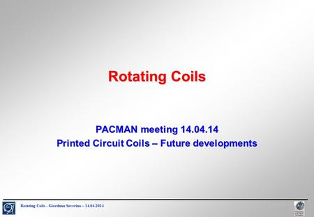 Rotating Coils - Giordana Severino – 14.04.2014 Rotating Coils PACMAN meeting 14.04.14 Printed Circuit Coils – Future developments.