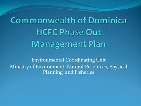 Environmental Coordinating Unit Ministry of Environment, Natural Resources, Physical Planning and Fisheries.