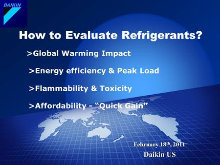 DAIKIN February 18 th, 2011 Daikin US How to Evaluate Refrigerants? >Global Warming Impact >Energy efficiency & Peak Load >Flammability & Toxicity >Affordability.