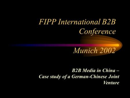 FIPP International B2B Conference Munich 2002 B2B Media in China – Case study of a German-Chinese Joint Venture.