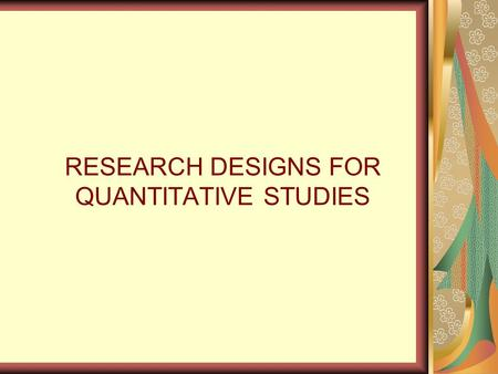RESEARCH DESIGNS FOR QUANTITATIVE STUDIES. What is a research design?  A researcher's overall plan for obtaining answers to the research questions or.
